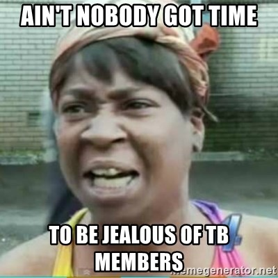Sweet Brown Meme - Ain't NOBODY GOT TIME TO BE JEALOUS OF TB MEMBERS