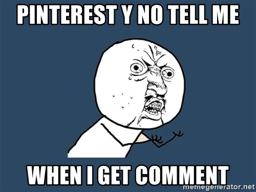 Y U No - PINTEREST Y NO TELL ME WHEN I GET COMMENT