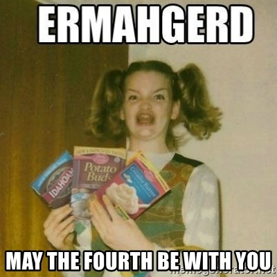 Ermahgerd -  May tHe fourth be with you