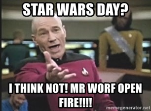 Picard Wtf - star wars day? i think not! mr worf open fire!!!!
