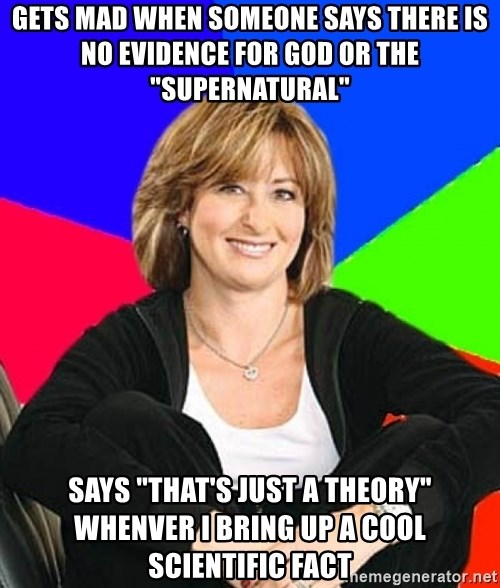 "Sheltering Suburban Mom - gets mad when someone says there is no evidence for god or the ""supernatural"" Says ""that's just a theory"" whenver I bring up a cool scientific fact"