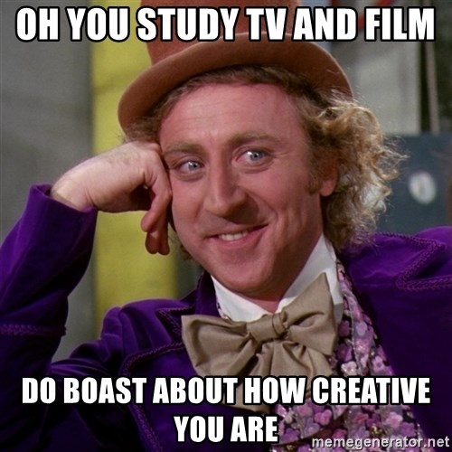 Willy Wonka - Oh you study tv and film do boast about how creative you are