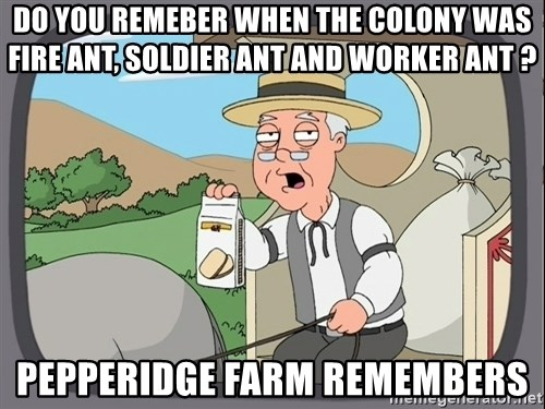 Pepperidge Farm Remembers Meme - Do you remeber when the colony was Fire ant, soldier ant and worker ant ? Pepperidge Farm Remembers