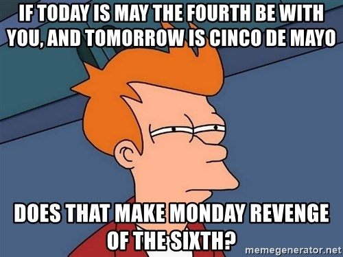 Futurama Fry - If Today is May the FourTH BE WITH YOU, and Tomorrow is Cinco de mayo does that make Monday revenge of the sixth?