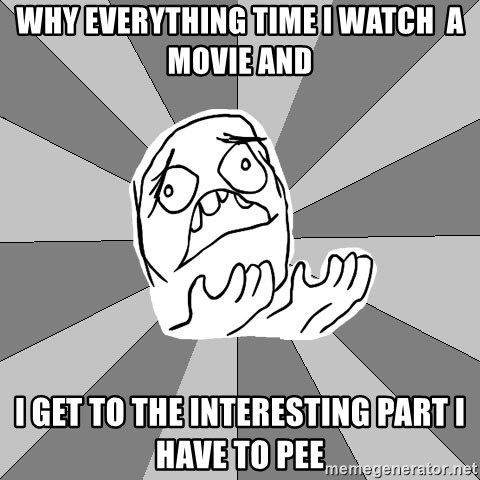 Whyyy??? - WHY EVERYTHING TIME I WATCH  A MOVIE AND I GET TO THE INTERESTING PART I HAVE TO PEE