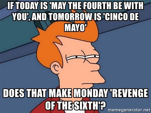 Futurama Fry - if today is 'may the fourth be with you', and tomorrow is 'cinco de mayo' does that make monday 'revenge of the sixth'?