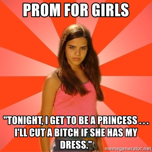 "Jealous Girl - Prom for girls ""Tonight, I get to be a priNcess . . . I'll cut a bitch if she has my dress."""