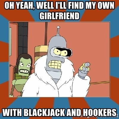 Blackjack and hookers bender - oh yeah, well i'll find my own girlfriend with blackjack and hookers