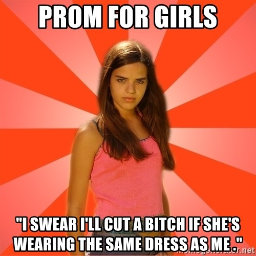 """Jealous Girl - Prom for girls """"I swear I'll Cut a bitch if she's Wearing The sAme dress as me ."""""""