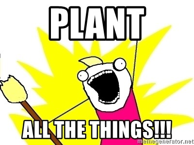 X ALL THE THINGS - PLANT ALL THE THINGS!!!
