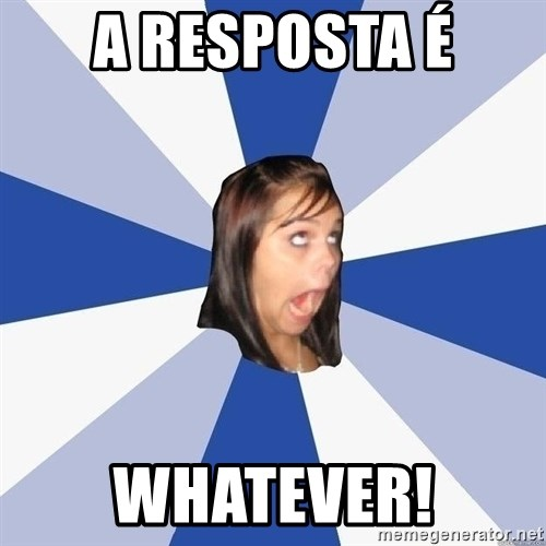 Annoying Facebook Girl - a resposta é whatever!
