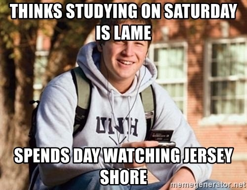 Uber Frosh - Thinks studying on Saturday is lame spends day watching JERSEY shore