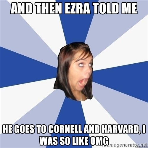 Annoying Facebook Girl - and then ezra told me he goes to cornell and harvard, i was so like omg