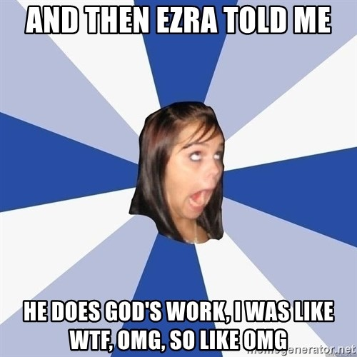 Annoying Facebook Girl - and then ezra told me he does god's work, I was like wtf, omg, so like omg