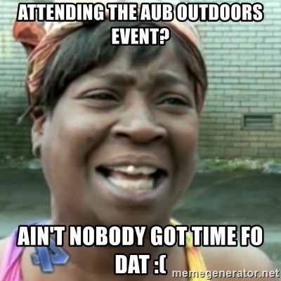 Ain't nobody got time fo dat so - Attending the aub outdoors event? ain't nobody got time fo dat :(