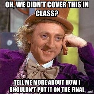 Willy Wonka - Oh, we didn't cover this in class? Tell me more about how i shouldn't put it on the final