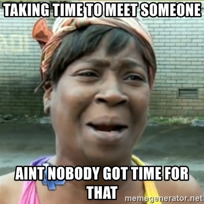 Ain't Nobody got time fo that - taking time to meet someone aint nobody got time for that