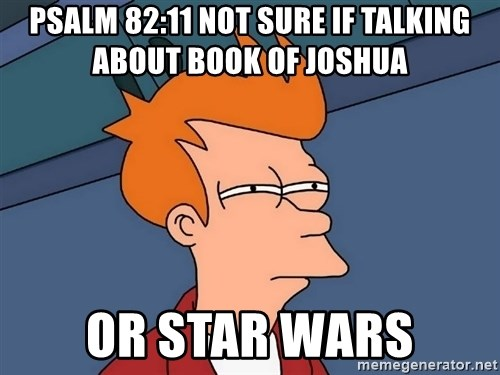 Futurama Fry - Psalm 82:11 Not sure if talking about book of Joshua or Star wars