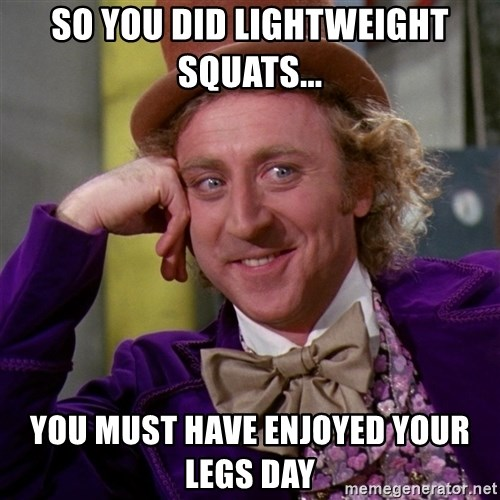 Willy Wonka - So you did lightweight squats... you must have enjoyed your legs day