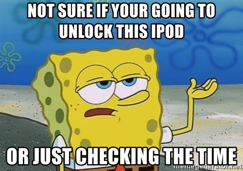 I'll have you know Spongebob - Not sure if your going to unlock this Ipod Or just checking the time