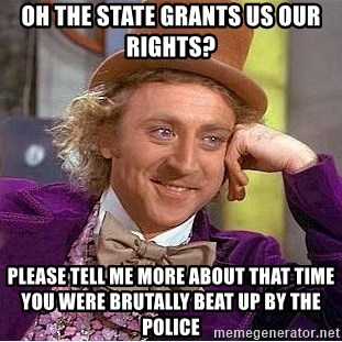 Willy Wonka - Oh the state grants us our rights? Please tell me more about that time you were brutally beat up by the police