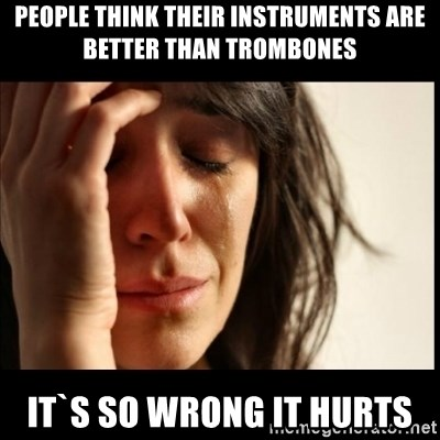 First World Problems - people think their instruments are better than trombones it`s so wrong it hurts