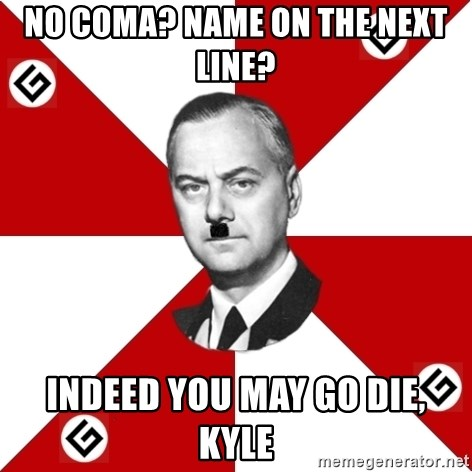 TheGrammarNazi - No coma? name on the next line? indeed you may go die, kyle