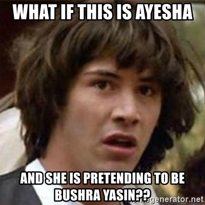what if meme - what if this is ayesha and she is pretending to be bushra yasin??