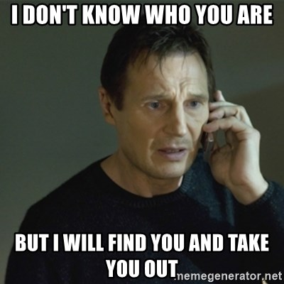 I don't know who you are... - I DON'T KNOW WHO YOU ARE BUT I WILL FIND YOU AND TAKE YOU OUT