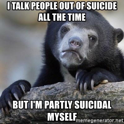 Confession Bear - I talk people out of Suicide All the time  But i'm Partly suicidal Myself