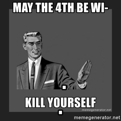 kill yourself guy - may the 4th be wi-   .                                   .