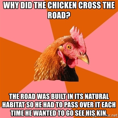 Anti Joke Chicken - Why did the chickeN cross the road? The road was built in its natural habitat so he had to pass over it each time he wanted to go see his kin.