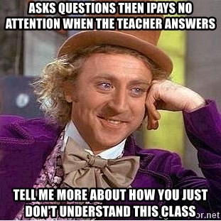 Willy Wonka - Asks questions then iPays no attention when the teacher answers Tell me more about how you just don't understand This class