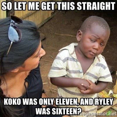 Skeptical 3rd World Kid - So let me get this straight koko was only eleven, and ryley was sixteen?