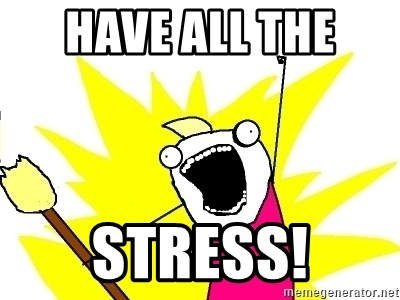 X ALL THE THINGS - Have all the  Stress!