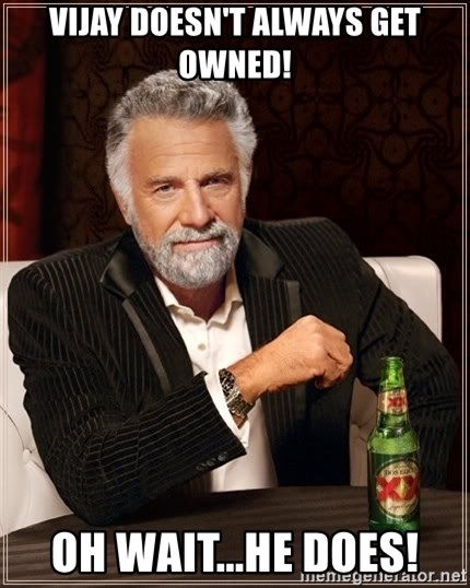 The Most Interesting Man In The World - vijay doesn't always get owned! oh wait...he does!