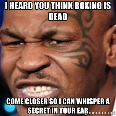 Mike Tyson - I heard you think Boxing is dead COme closer so I can whisper a secret in your ear