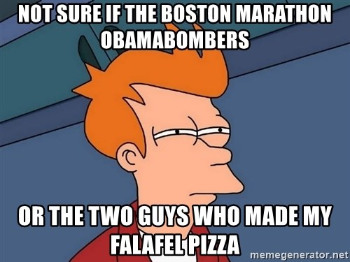 Futurama Fry - NOT SURE IF THE BOSTON MARATHON OBAMABOMBERS OR THE TWO GUYS WHO MADE MY FALAFEL PIZZA