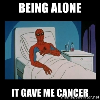 it gave me cancer - Being alonE it gave me cancer