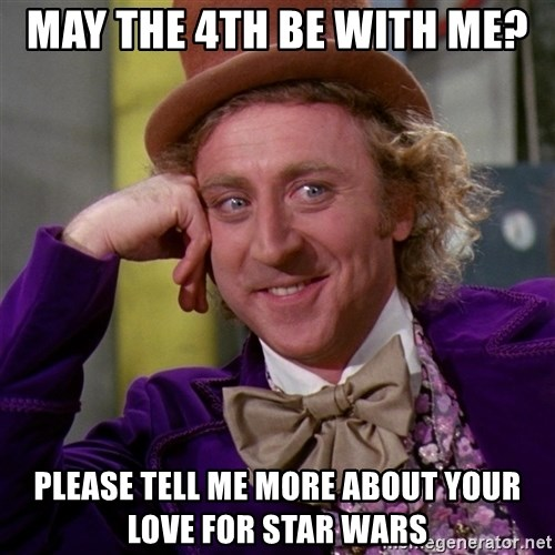 Willy Wonka - May the 4th be with me? Please tell me more AbOut your love For Star Wars