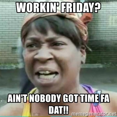 Sweet Brown Meme - Workin' friday? Ain't NOBODY GOT TIME Fa dat!!