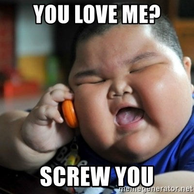 fat chinese kid - you love me? SCREW YOU