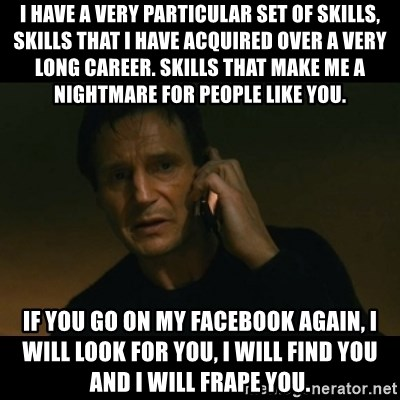 liam neeson taken - I have a very particular set of skills, skills that i have acquired over a very long career. skills that make me a nightmare for people like you. if you go on my facebook again, i will look for you, i will find you and i will frape you.