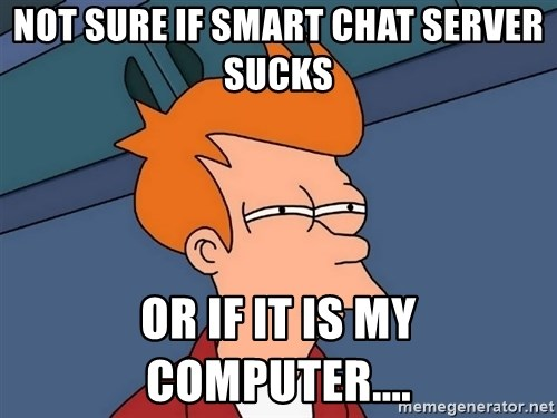 Futurama Fry - Not sure if Smart Chat Server Sucks Or if it is my computer....