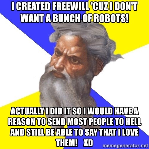 God - I CREATED FREEWILL 'CUZ I DON'T WANT A BUNCH OF ROBOTS! ACTUALLY I DID IT SO I WOULD HAVE A REASON TO SEND MOST PEOPLE TO HELL AND STILL BE ABLE TO SAY THAT I LOVE THEM!    XD