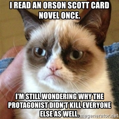 Grumpy Cat  - I read an Orson Scott Card novel once. I'm still wondering why the protagonist didn't kill everyone else as well.