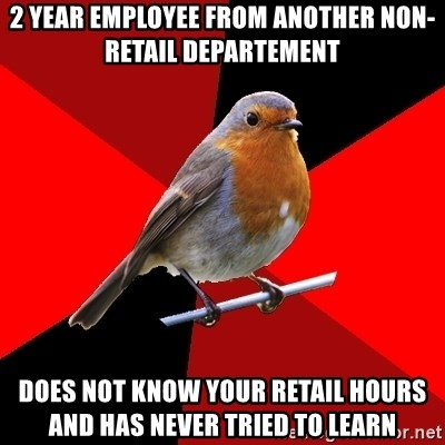 Retail Robin - 2 year Employee from another non-retail departement Does not know your retail hours and has never tried to learn