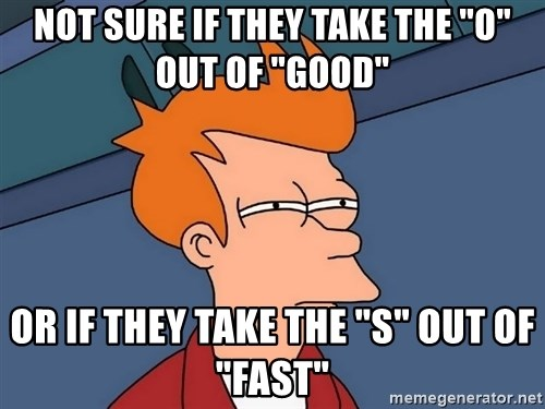 "Futurama Fry - NOT SURE IF THEY TAKE THE ""O"" OUT OF ""GOOD"" OR IF THEY TAKE THE ""S"" OUT OF ""FAST"""