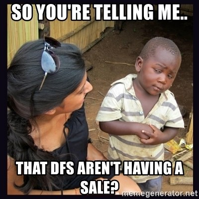Skeptical third-world kid - SO YOU'RE TELLING ME.. THAT DFS AREN'T HAVING A SALE?