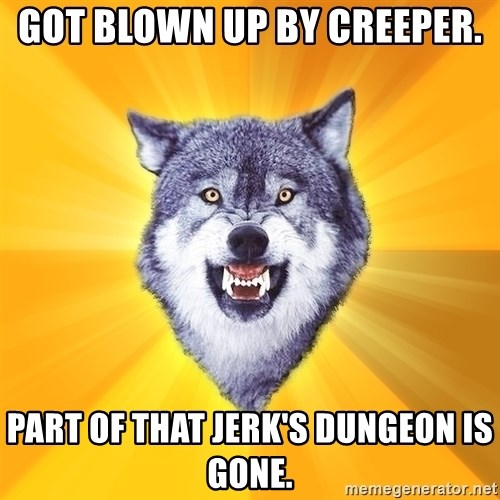 Courage Wolf - Got blown up by creeper. part of that jerk's dungeon is gone.